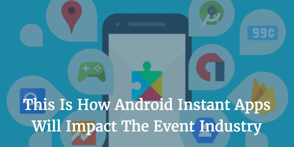 How Android Instant Apps Will Impact The Event Industry