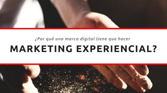 ¿Por qué una marca digital tiene que hacer marketing experiencial?