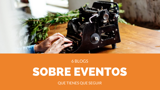 6 blogs sobre eventos que tienes que seguir
